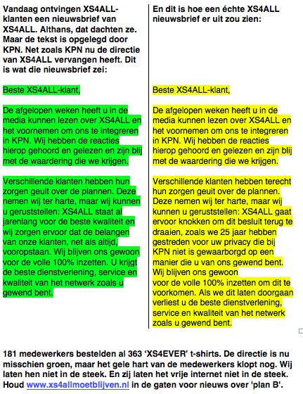 Vandaag ontvingen XS4ALL-klanten een nieuwsbrief van XS4ALL. Althans, dat dachten ze. Maar de tekst is opgelegd door KPN. Net zoals KPN nu de directie van XS4ALL vervangen heeft. Dit is wat die nieuwsbrief zei:  Beste XS4ALL-klant,  De afgelopen weken heeft u in de media kunnen lezen over XS4ALL en het voornemen om ons te integreren in KPN. Wij hebben de reacties hierop gehoord en gelezen en zijn blij met de waardering die we krijgen.  Verschillende klanten hebben hun zorgen geuit over de plannen. Deze nemen wij ter harte, maar wij kunnen u geruststellen: XS4ALL staat al jarenlang voor de beste kwaliteit en wij zorgen ervoor dat de belangen van onze klanten, net als altijd, vooropstaan. Wij blijven ons gewoon voor de volle 100% inzetten. U krijgt de beste dienstverlening, service en kwaliteit van het netwerk zoals u gewend bent.   En dit is hoe een échte XS4ALL nieuwsbrief er uit zou zien:  Beste XS4ALL-klant,  De afgelopen weken heeft u in de media kunnen lezen over XS4ALL en het voornemen om ons te integreren in KPN. Wij hebben de reacties hierop gehoord en gelezen en zijn blij met de waardering die we krijgen.  Verschillende klanten hebben terecht hun zorgen geuit over de plannen. Deze nemen wij ter harte, maar wij kunnen u geruststellen: XS4ALL gaat ervoor knokken om dit besluit terug te draaien, zoals we 25 jaar hebben gestreden voor uw privacy die bij KPN niet is gewaarborgd op een manier die u van ons gewend bent. Wij blijven ons gewoon voor de volle 100% inzetten om dit te voorkomen. Als we dit laten doorgaan verliest u de beste dienstverlening, service en kwaliteit van het netwerk zoals u gewend bent.   181 medewerkers bestelden al 363 'XS4EVER' t-shirts. De directie is nu misschien groen, maar het gele hart van de medewerkers klopt nog. Wij laten hen niet in de steek. En zij laten het vrije internet niet in de steek. Houd www.xs4allmoetblijven.nl in de gaten voor nieuws over 'plan B'.